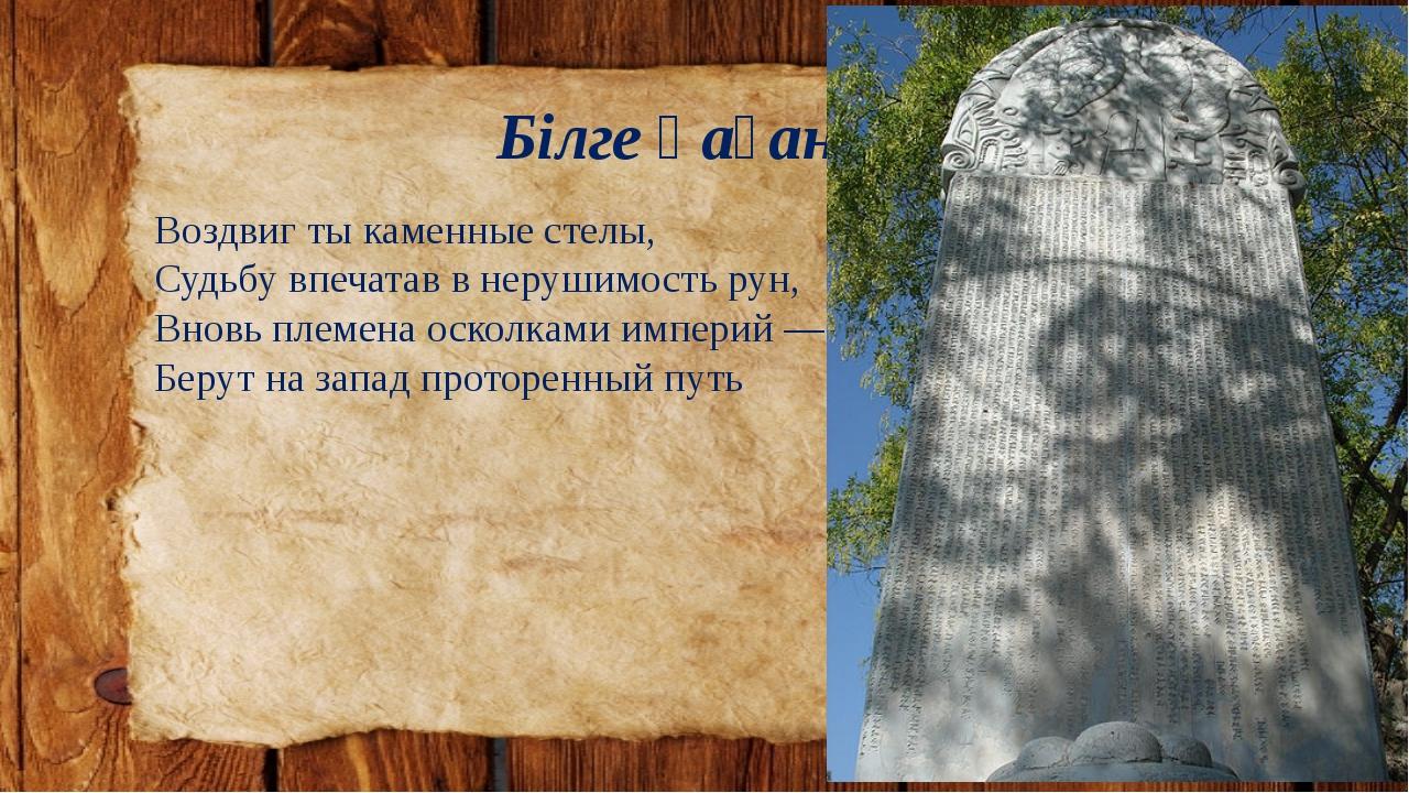 Білге қаған Воздвиг ты каменные стелы, Судьбу впечатав в нерушимость рун, Вно...
