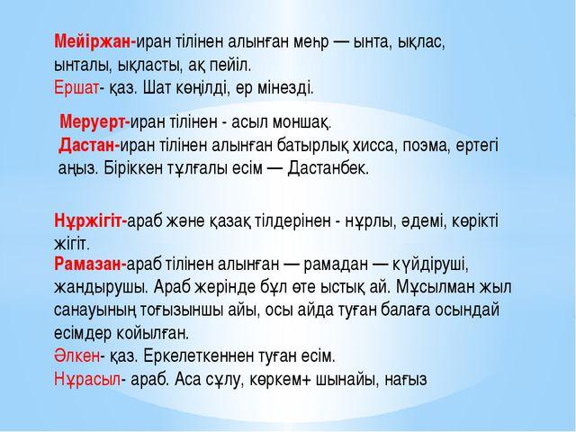 Мейіржан-иран тілінен алынған меһр — ынта, ықлас, ынталы, ықласты, ақ пейіл....