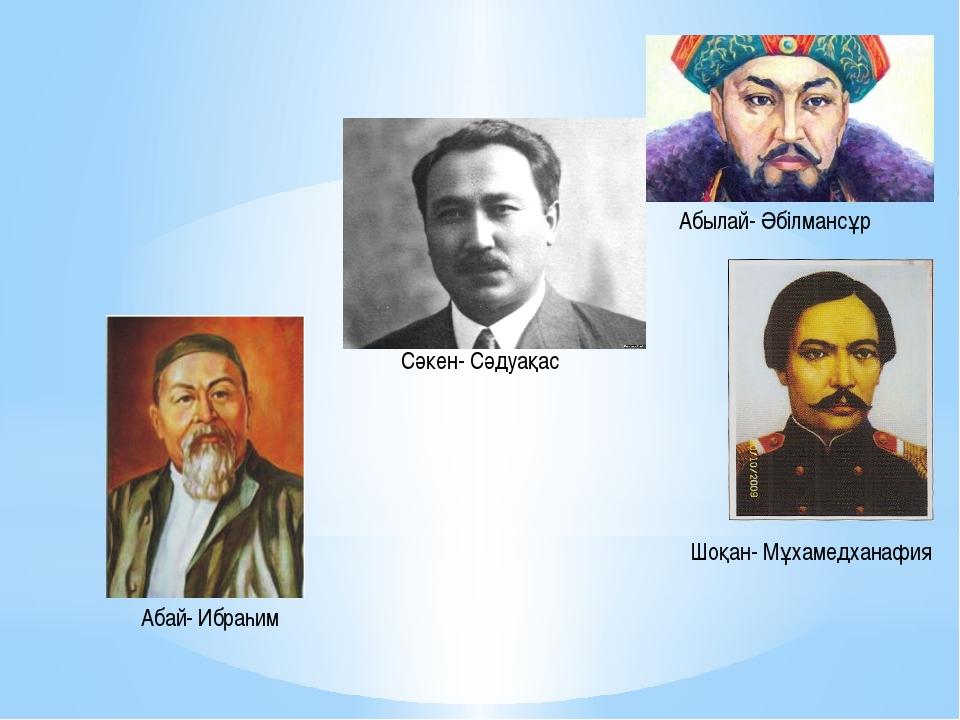 Абай- Ибраһим Сәкен- Сәдуақас Абылай- Әбілмансұр Шоқан- Мұхамедханафия
