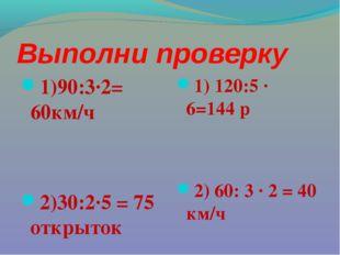 Выполни проверку 1)90:3·2= 60км/ч 2)30:2·5 = 75 открыток 1) 120:5 · 6=144 р 2