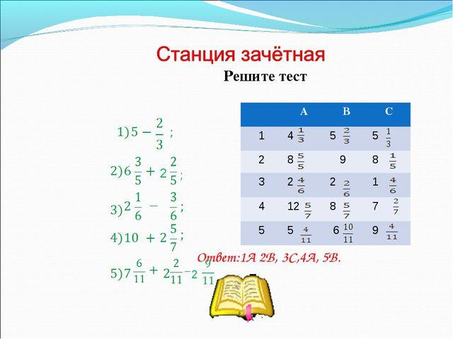 2 Решите тест Ответ:1А 2В, 3С,4А, 5В. 2 АВС 14 5 5 28  98 32 2 1...