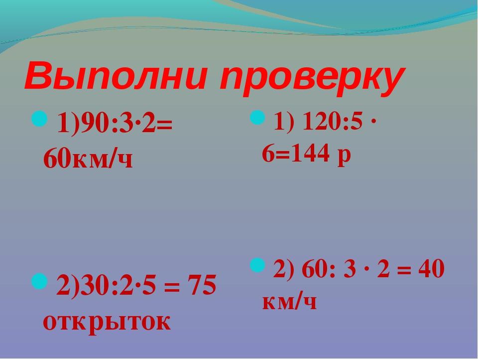Выполни проверку 1)90:3·2= 60км/ч 2)30:2·5 = 75 открыток 1) 120:5 · 6=144 р 2...