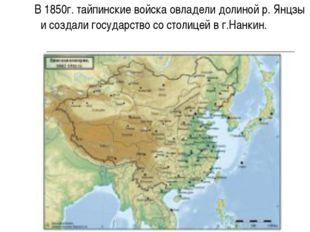 В 1850г. тайпинские войска овладели долиной р. Янцзы и создали государство с