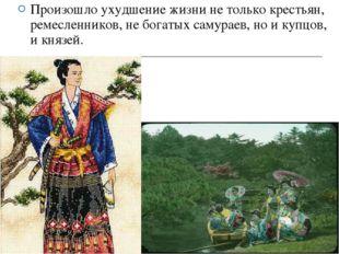 Произошло ухудшение жизни не только крестьян, ремесленников, не богатых самур