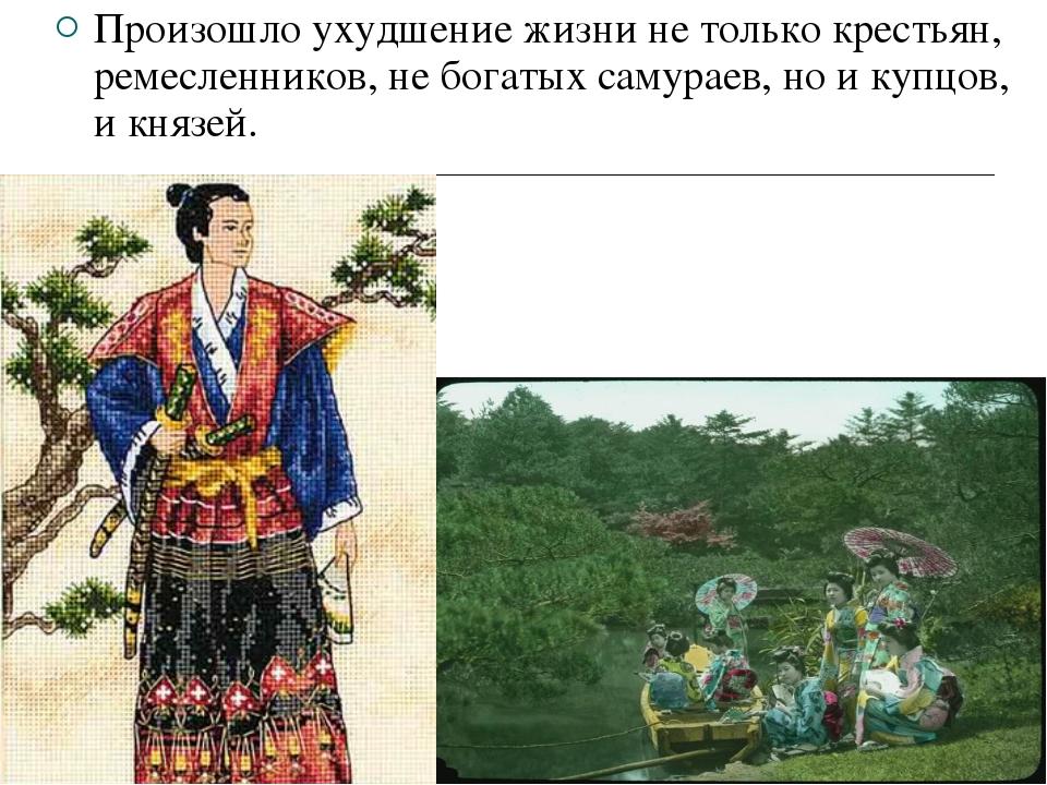 Произошло ухудшение жизни не только крестьян, ремесленников, не богатых самур...