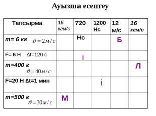 Ауызша есептеу М m=500 г і F=20 Н ∆t=1 мин Л m=400 г і F= 6 H ∆t=120 c Б m= 6