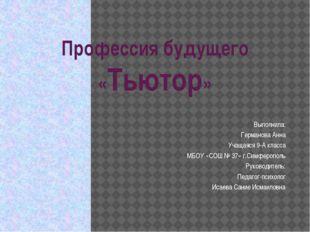 Профессия будущего «Тьютор» Выполнила: Германова Анна Учащаяся 9-А класса МБО
