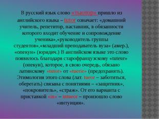 В русский язык слово «тьютор» пришло из английского языка – tutor означает: «