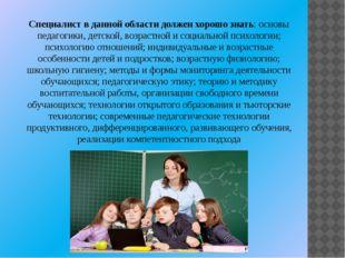 Специалист в данной области должен хорошо знать: основы педагогики, детской,