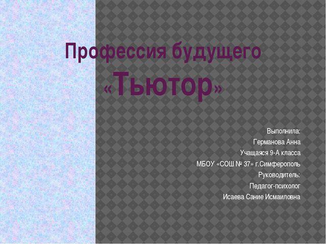 Профессия будущего «Тьютор» Выполнила: Германова Анна Учащаяся 9-А класса МБО...