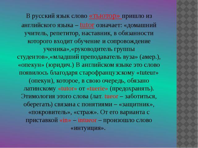 В русский язык слово «тьютор» пришло из английского языка – tutor означает: «...