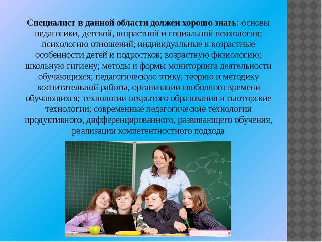 Специалист в данной области должен хорошо знать: основы педагогики, детской,...
