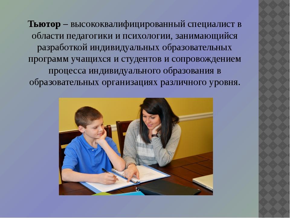 Тьютор– высококвалифицированный специалист в области педагогики и психологии...