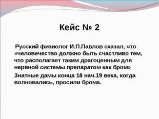 Кейс № 2 Русский физиолог И.П.Павлов сказал, что «человечество должно быть сч