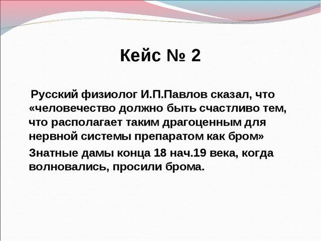 Кейс № 2 Русский физиолог И.П.Павлов сказал, что «человечество должно быть сч...