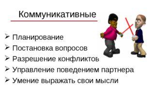 Коммуникативные Планирование Постановка вопросов Разрешение конфликтов Управл