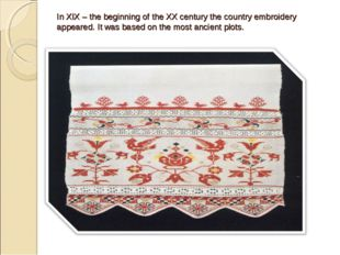 In XIX – the beginning of the XX century the country embroidery appeared. It