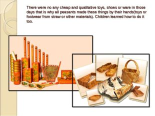 There were no any cheap and qualitative toys, shoes or ware in those days tha