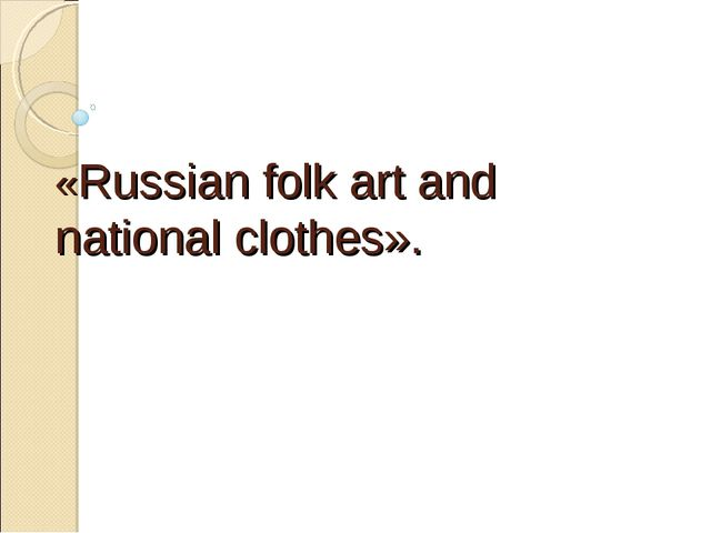 «Russian folk art and national clothes».
