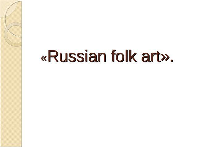 «Russian folk art».