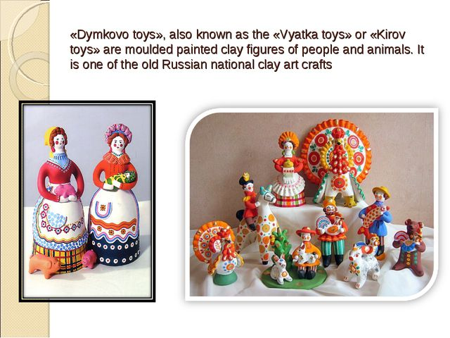 «Dymkovo toys», also known as the «Vyatka toys» or «Kirov toys» are moulded p...