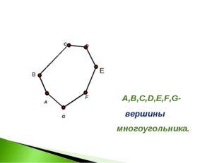 A C F G B A,B,C,D,E,F,G- многоугольника. D E вершины