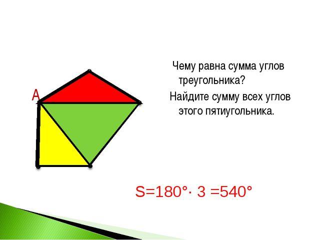 Чему равна сумма углов треугольника? Найдите сумму всех углов этого пятиугол...