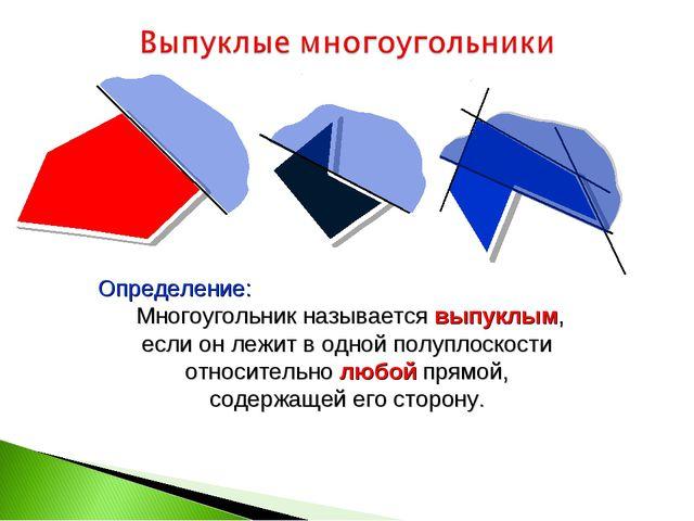 Определение: Многоугольник называется выпуклым, если он лежит в одной полупл...