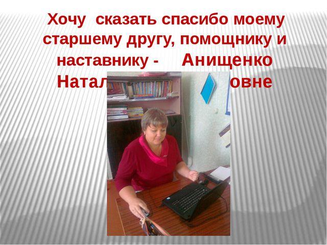 Хочу сказать спасибо моему старшему другу, помощнику и наставнику - Анищенко...