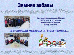 Зимние забавы Как провел день здоровья 6А класс МБОУ СОШ № 16 г. Сарова Нижег