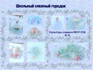 Школьный снежный городок Скульптуры учащихся МБОУ СОШ № 16