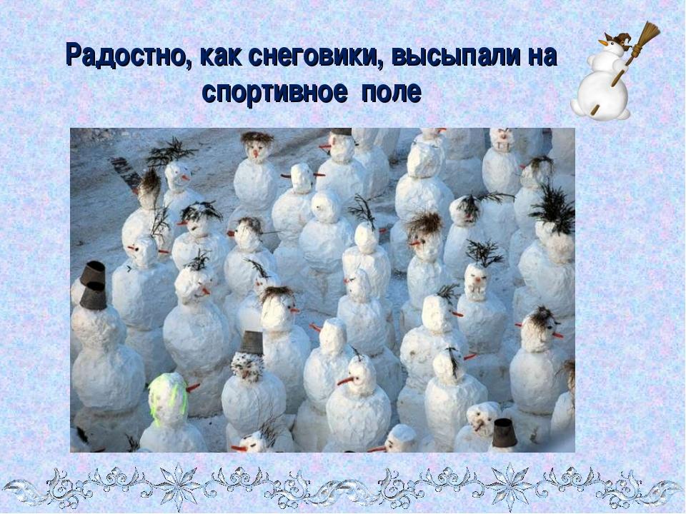 Радостно, как снеговики, высыпали на спортивное поле