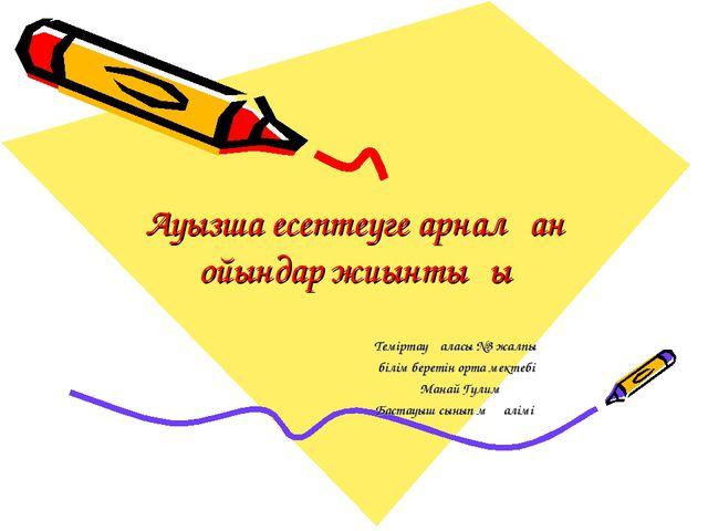 Ауызша есептеуге арналған ойындар жиынтығы Теміртау қаласы №3 жалпы білім бер...