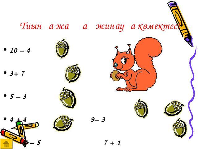 Тиынға жаңғақ жинауға көмектес! 10 – 4  3+ 7  5 – 3  4 + 4  9– 3...