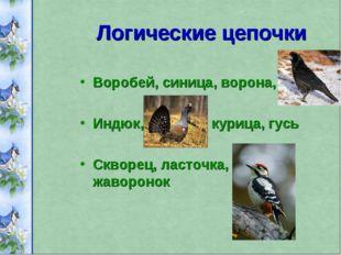 Логические цепочки Воробей, синица, ворона, грач Индюк, глухарь, курица, гусь