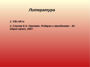 Литература 1. Viki.rdf.ru 2. Ступак Е.А. Оригами. Подарки к праздникам – М.: