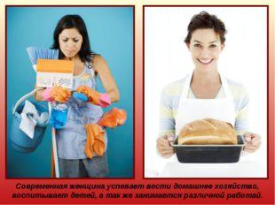 Современная женщина успевает вести домашнее хозяйство, воспитывает детей, а т