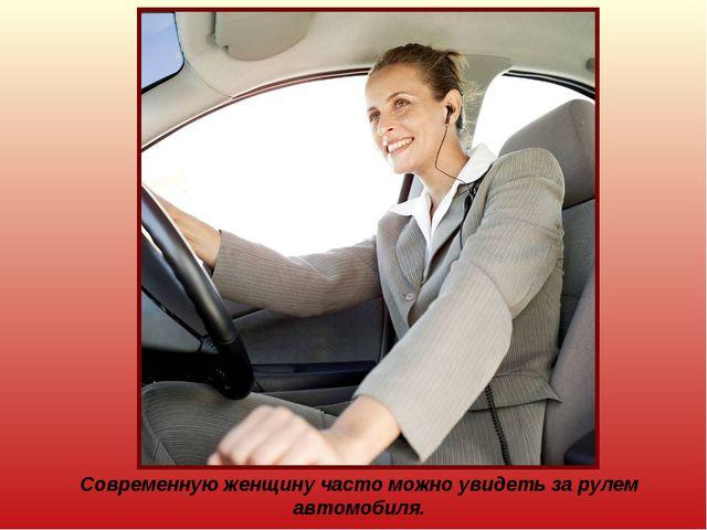 Современную женщину часто можно увидеть за рулем автомобиля.