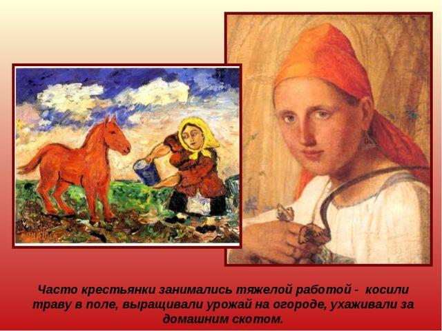 Часто крестьянки занимались тяжелой работой - косили траву в поле, выращивали...