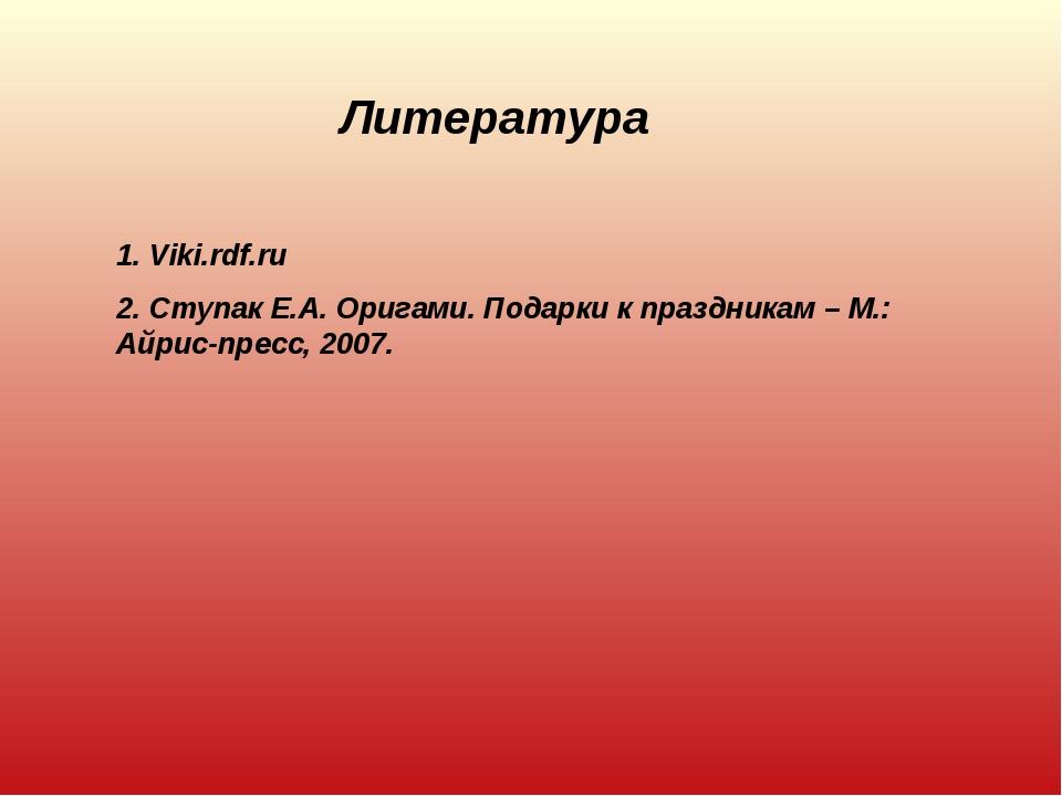 Литература 1. Viki.rdf.ru 2. Ступак Е.А. Оригами. Подарки к праздникам – М.:...