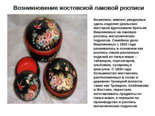 Возникновение жостовской лаковой росписи Возможно, именно увиденные здесь изд