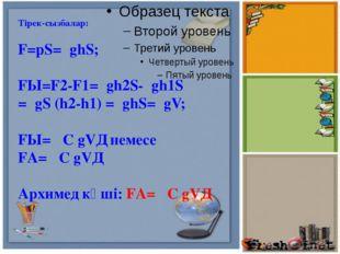 Тірек-сызбалар: F=pS=ρghS; FЫ=F2-F1=ρgh2S-ρgh1S =ρgS (h2-h1) =ρghS=ρgV; FЫ=