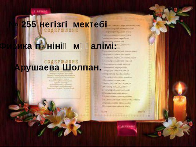 № 255 негізгі мектебі Физика пәнінің мұғалімі: Арушаева Шолпан.