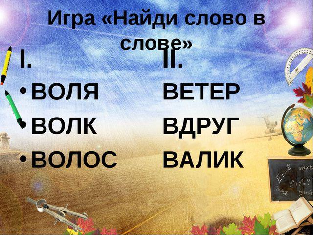 Игра «Найди слово в слове» I. ВОЛЯ ВОЛК ВОЛОС II. ВЕТЕР ВДРУГ ВАЛИК