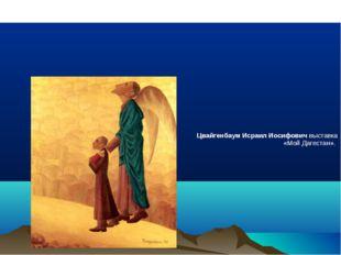 ЦвайгенбаумИсраил Иосифовичвыставка «Мой Дагестан». Исраи́л Ио́сифович Цвай