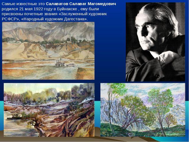 Самые известные это Салаватов Салават Магомедович родился 21 мая 1922 году в...