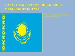 ҚАЗАҚСТАН РЕСПУБЛИКАСЫНЫҢ МЕМЛЕКЕТТIК ТУЫ Көк жүзінде әлемге нұрын шашқан күн