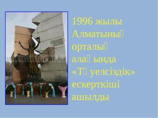 1996 жылы Алматының орталық алаңында «Тәуелсіздік» ескерткіші ашылды