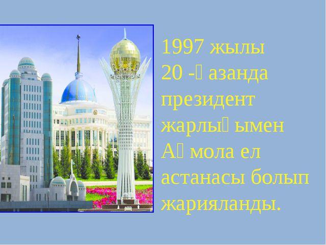 1997 жылы 20 -қазанда президент жарлығымен Ақмола ел астанасы болып жарияланды.