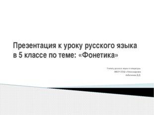 Презентация к уроку русского языка в 5 классе по теме: «Фонетика» Учитель рус